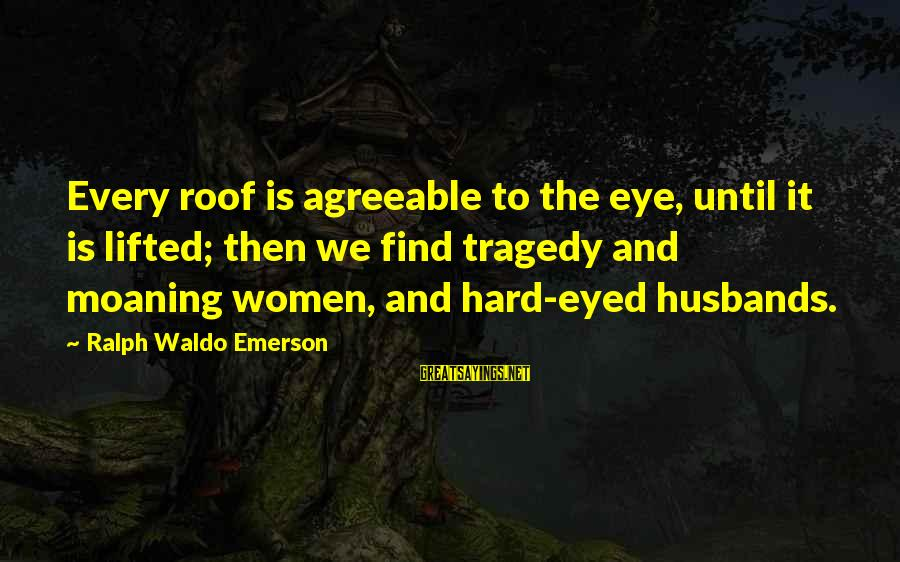 Moaning Sayings By Ralph Waldo Emerson: Every roof is agreeable to the eye, until it is lifted; then we find tragedy
