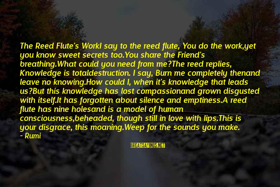 Moaning Sayings By Rumi: The Reed Flute's WorkI say to the reed flute, You do the work,yet you know