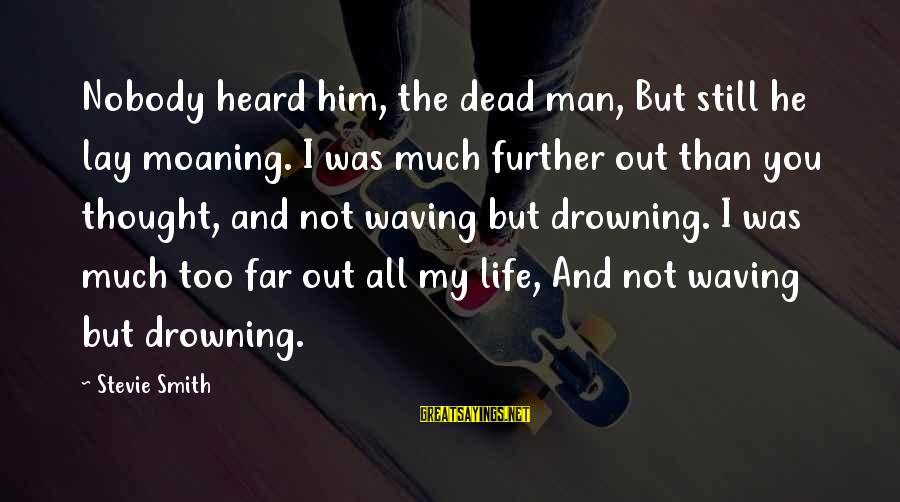 Moaning Sayings By Stevie Smith: Nobody heard him, the dead man, But still he lay moaning. I was much further