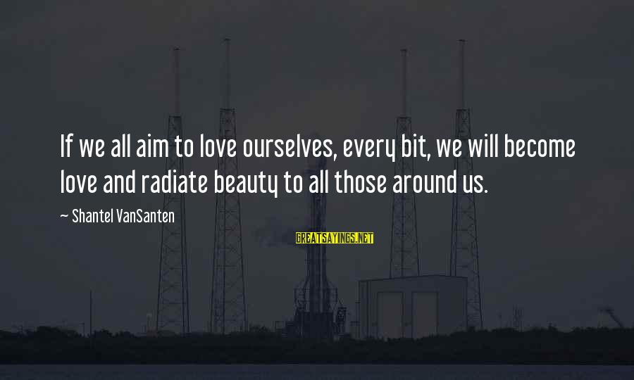 Mocap Sayings By Shantel VanSanten: If we all aim to love ourselves, every bit, we will become love and radiate