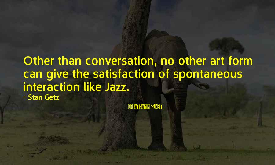 Mocap Sayings By Stan Getz: Other than conversation, no other art form can give the satisfaction of spontaneous interaction like