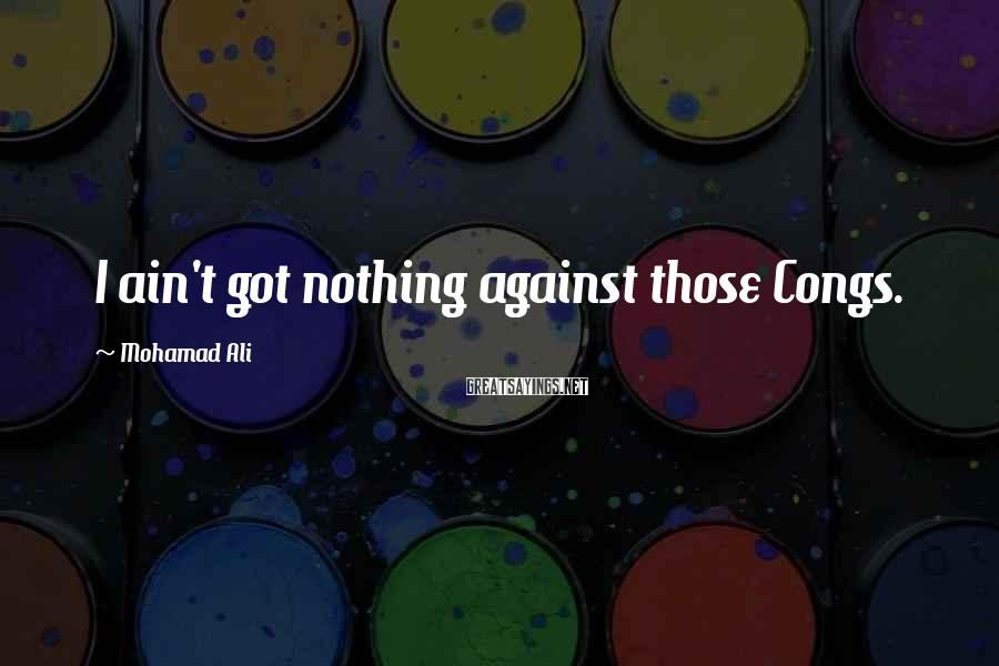 Mohamad Ali Sayings: I ain't got nothing against those Congs.