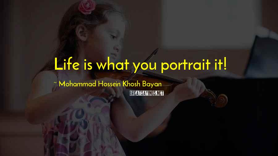 Mohammad Hossein Khosh Bayan Sayings: Life is what you portrait it!