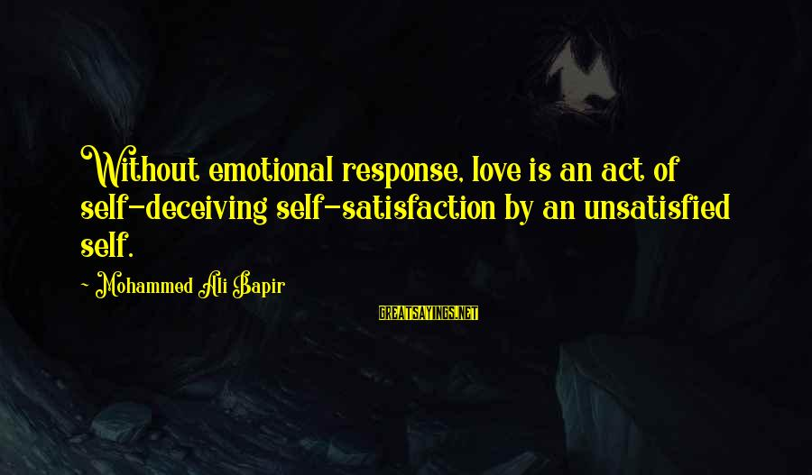 Mohammed Ali Bapir Sayings By Mohammed Ali Bapir: Without emotional response, love is an act of self-deceiving self-satisfaction by an unsatisfied self.