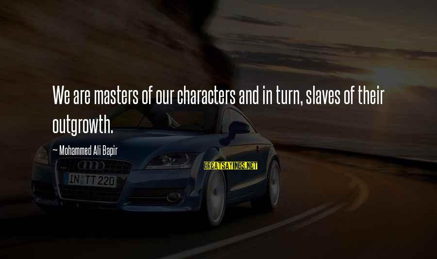 Mohammed Ali Bapir Sayings By Mohammed Ali Bapir: We are masters of our characters and in turn, slaves of their outgrowth.
