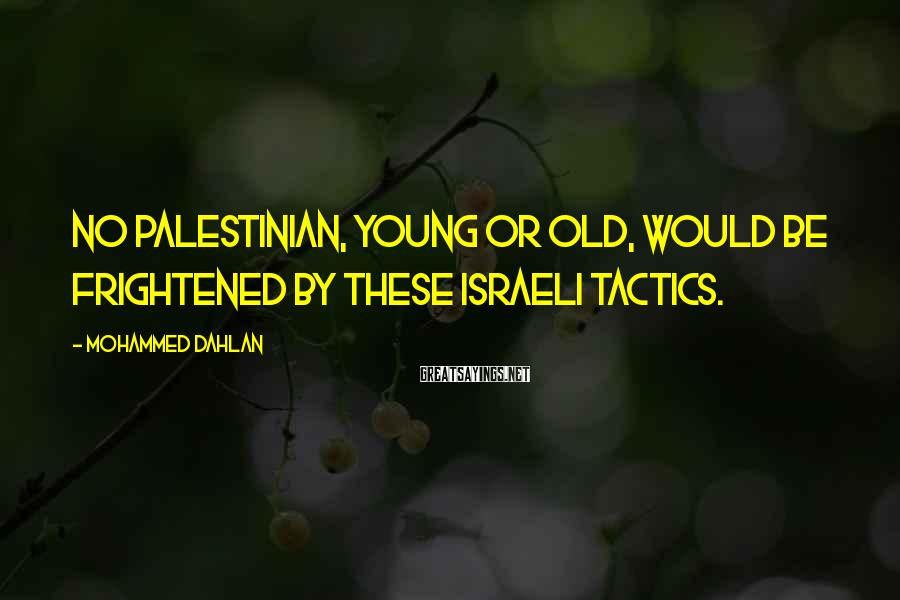 Mohammed Dahlan Sayings: No Palestinian, young or old, would be frightened by these Israeli tactics.