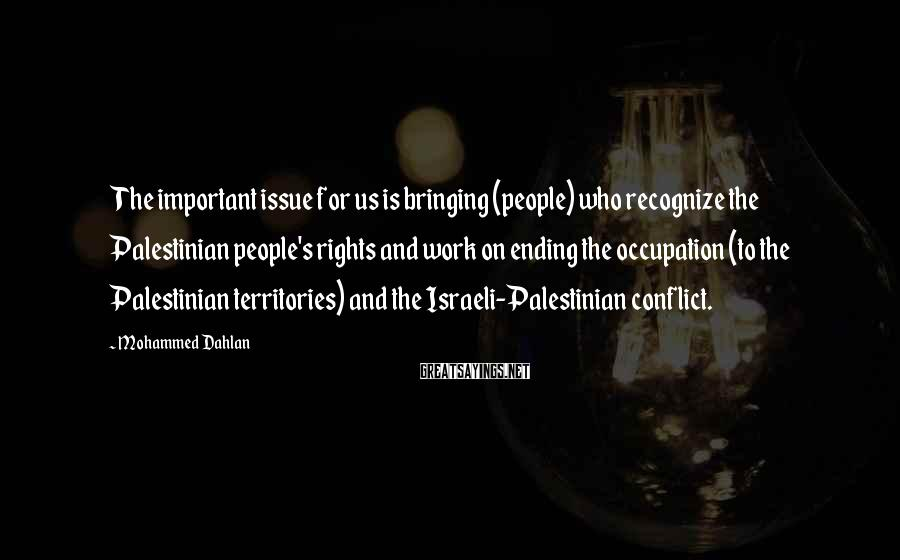Mohammed Dahlan Sayings: The important issue for us is bringing (people) who recognize the Palestinian people's rights and