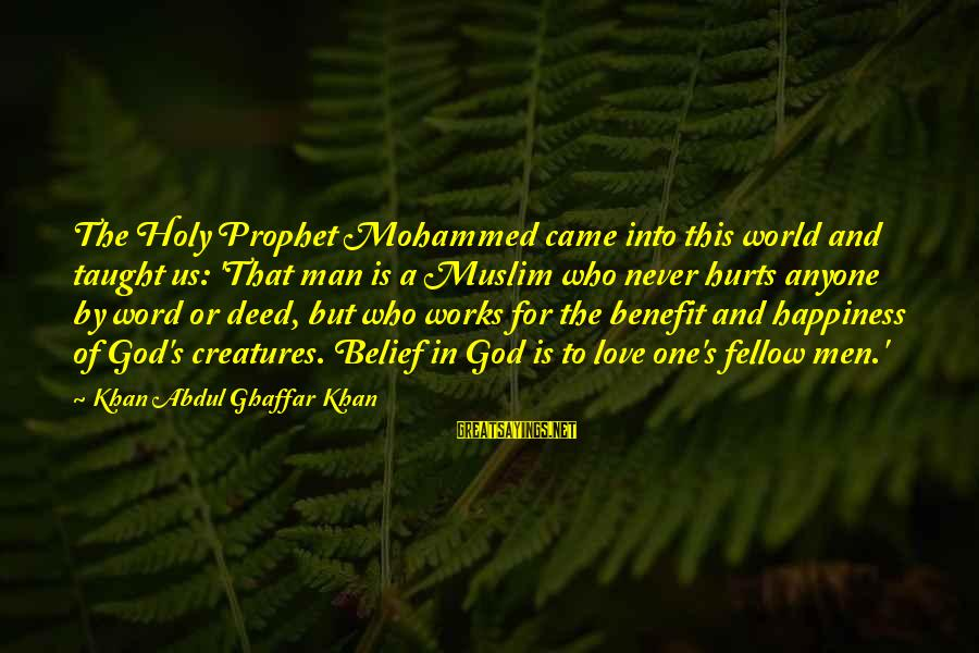 Mohammed's Sayings By Khan Abdul Ghaffar Khan: The Holy Prophet Mohammed came into this world and taught us: 'That man is a