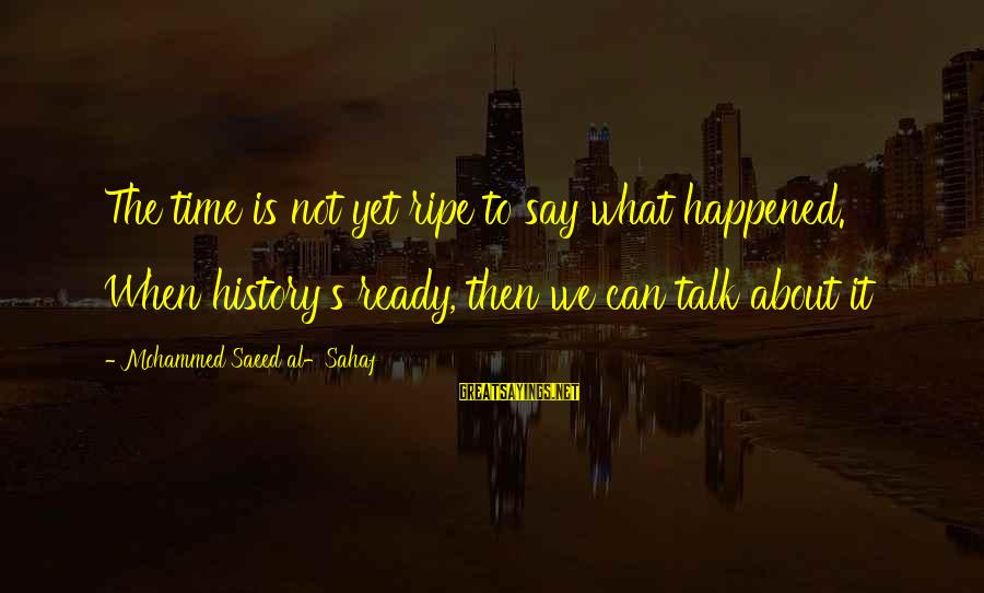 Mohammed's Sayings By Mohammed Saeed Al-Sahaf: The time is not yet ripe to say what happened. When history's ready, then we