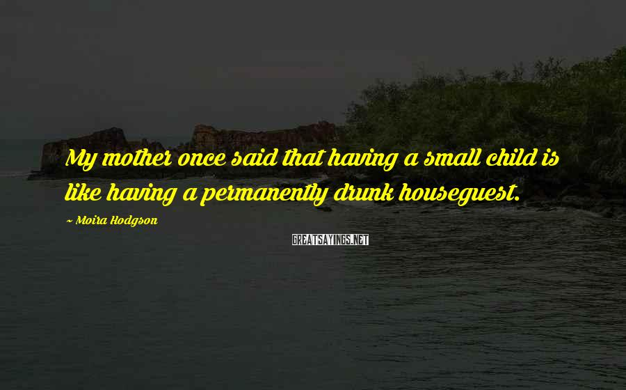 Moira Hodgson Sayings: My mother once said that having a small child is like having a permanently drunk