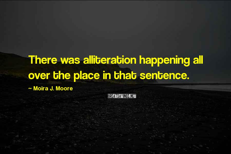 Moira J. Moore Sayings: There was alliteration happening all over the place in that sentence.