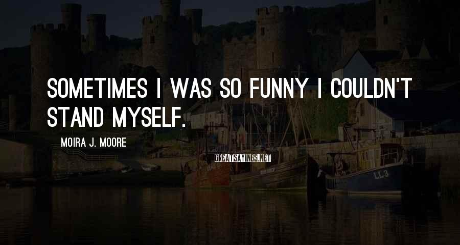 Moira J. Moore Sayings: Sometimes I was so funny I couldn't stand myself.