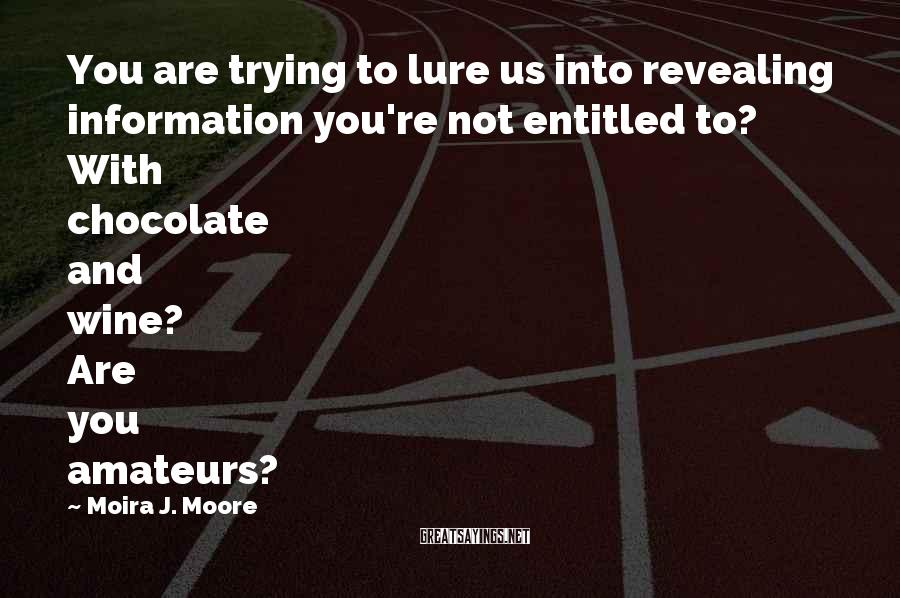 Moira J. Moore Sayings: You are trying to lure us into revealing information you're not entitled to? With chocolate