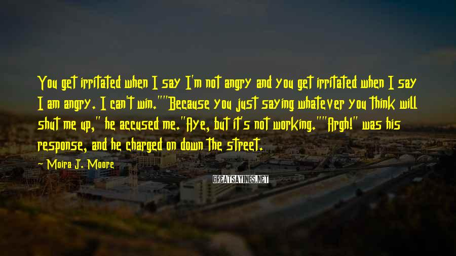 Moira J. Moore Sayings: You get irritated when I say I'm not angry and you get irritated when I