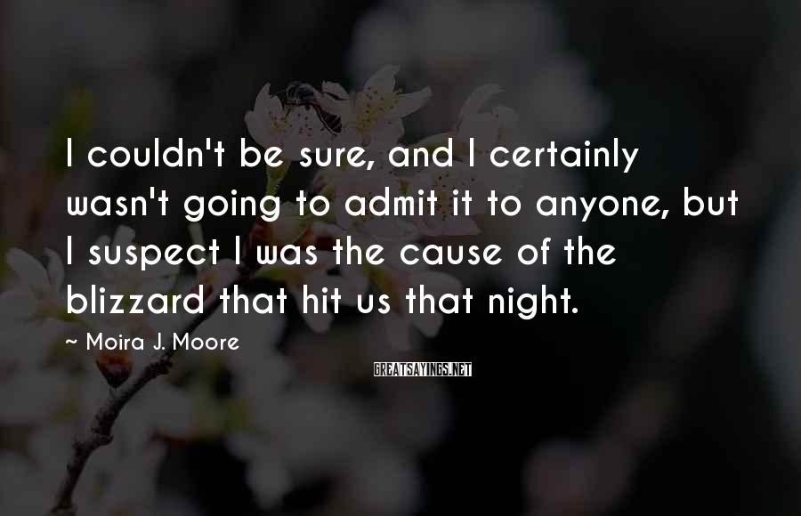 Moira J. Moore Sayings: I couldn't be sure, and I certainly wasn't going to admit it to anyone, but