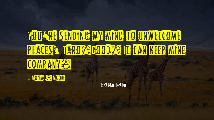 Moira J. Moore Sayings: You're sending my mind to unwelcome places, Taro.Good. It can keep mine company.