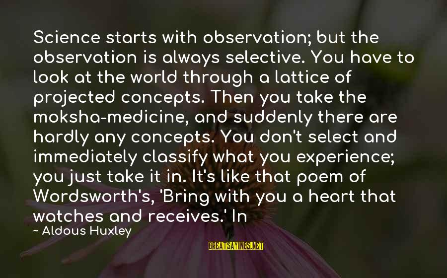 Moksha Sayings By Aldous Huxley: Science starts with observation; but the observation is always selective. You have to look at