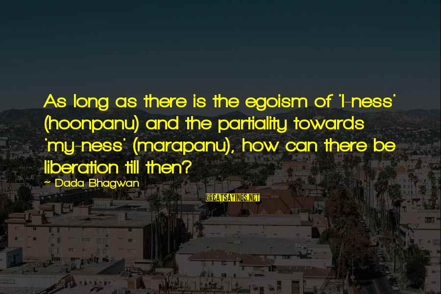 Moksha Sayings By Dada Bhagwan: As long as there is the egoism of 'I-ness' (hoonpanu) and the partiality towards 'my-ness'