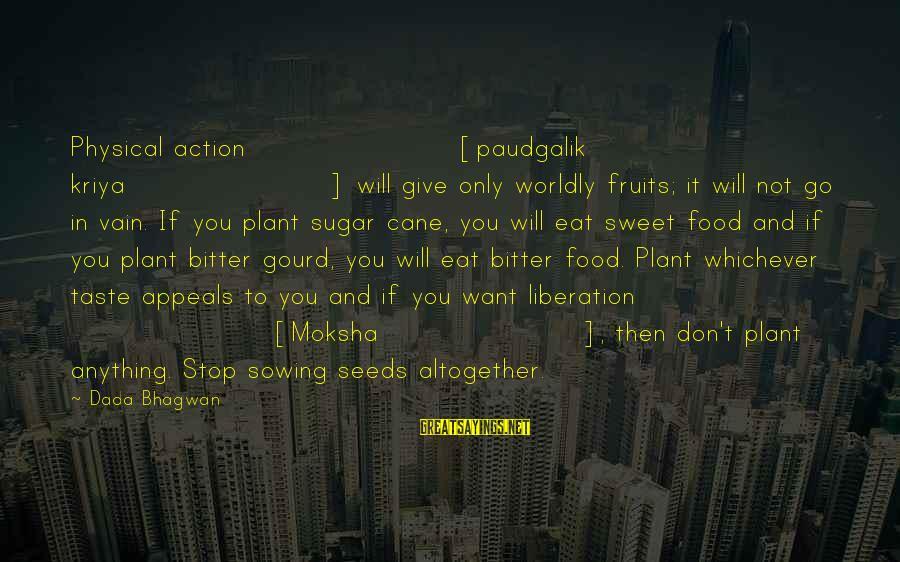 Moksha Sayings By Dada Bhagwan: Physical action [paudgalik kriya] will give only worldly fruits; it will not go in vain.