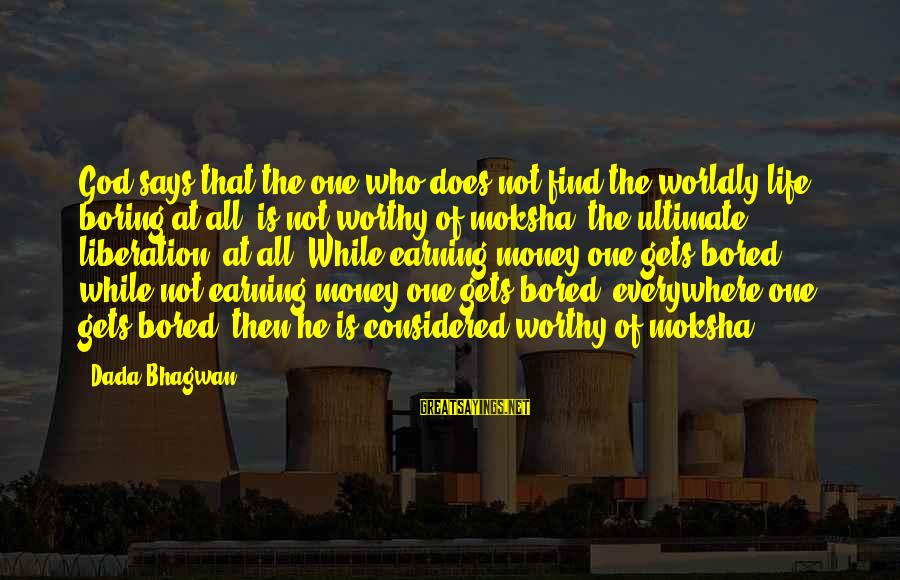 Moksha Sayings By Dada Bhagwan: God says that the one who does not find the worldly life boring at all,