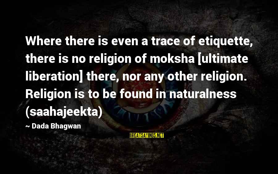 Moksha Sayings By Dada Bhagwan: Where there is even a trace of etiquette, there is no religion of moksha [ultimate