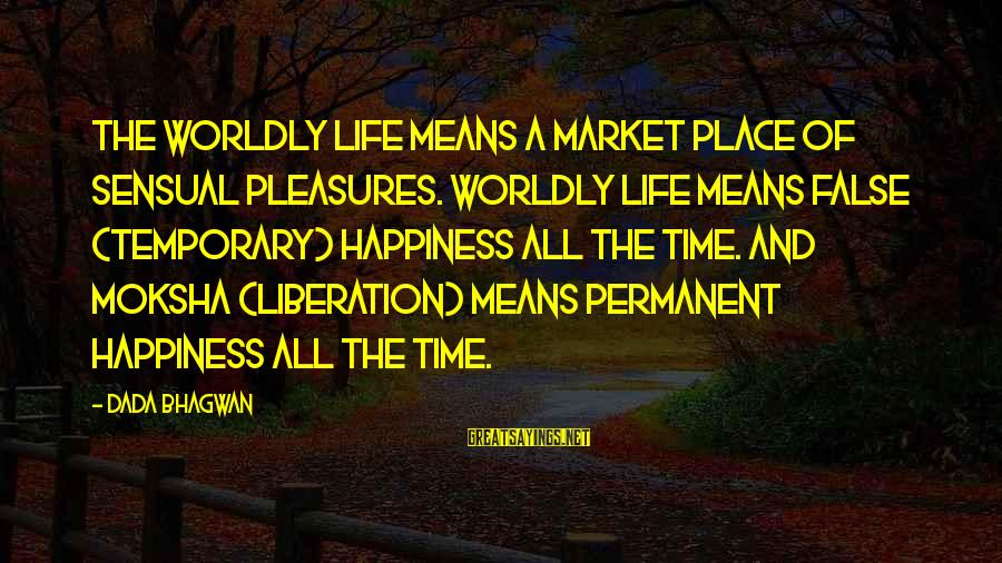 Moksha Sayings By Dada Bhagwan: The worldly life means a market place of sensual pleasures. Worldly life means false (temporary)