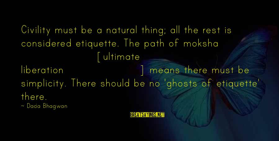 Moksha Sayings By Dada Bhagwan: Civility must be a natural thing; all the rest is considered etiquette. The path of