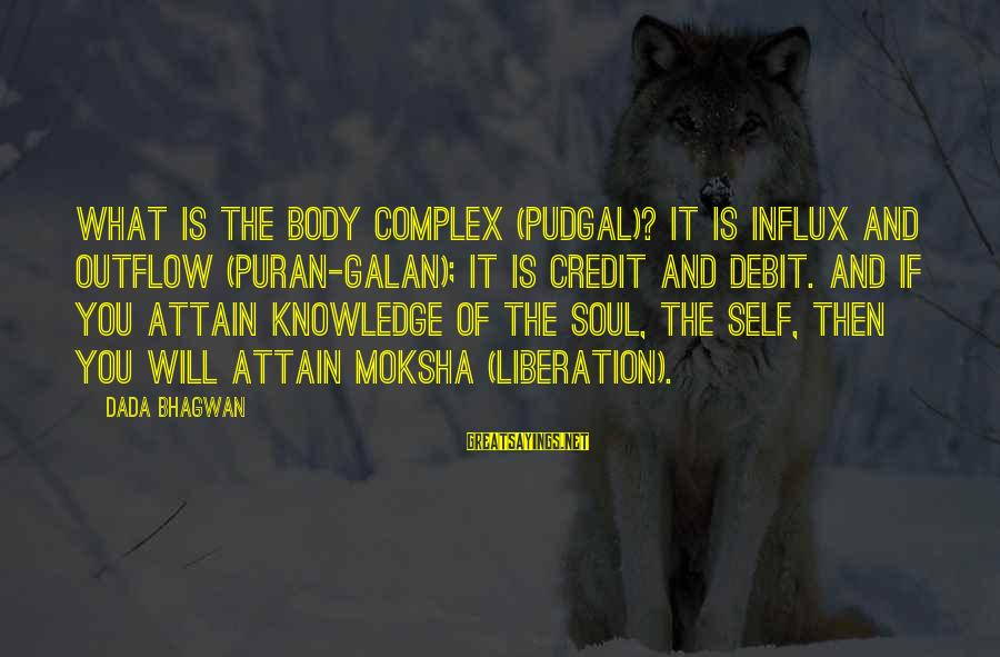 Moksha Sayings By Dada Bhagwan: What is the body complex (pudgal)? It is influx and outflow (puran-galan); it is credit