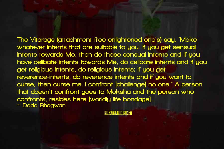 Moksha Sayings By Dada Bhagwan: The Vitarags (attachment-free enlightened one's) say, 'Make whatever intents that are suitable to you. If