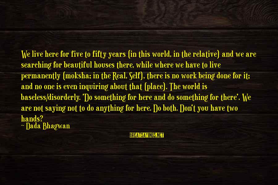 Moksha Sayings By Dada Bhagwan: We live here for five to fifty years (in this world, in the relative) and