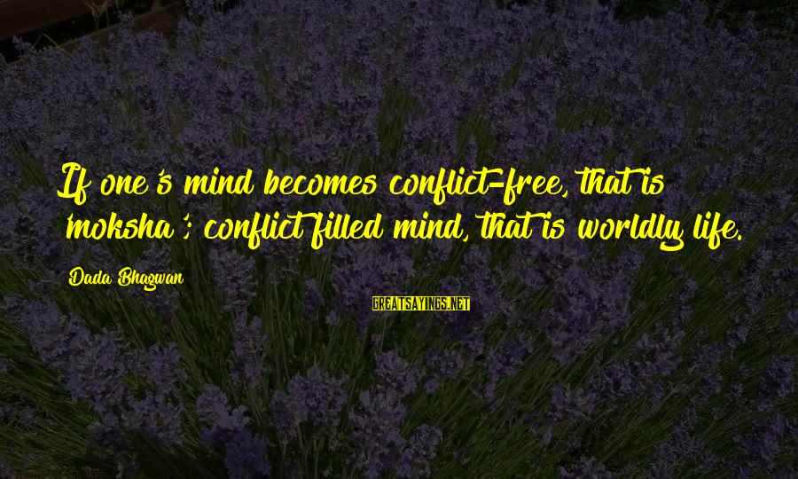 Moksha Sayings By Dada Bhagwan: If one's mind becomes conflict-free, that is 'moksha'; conflict filled mind, that is worldly life.