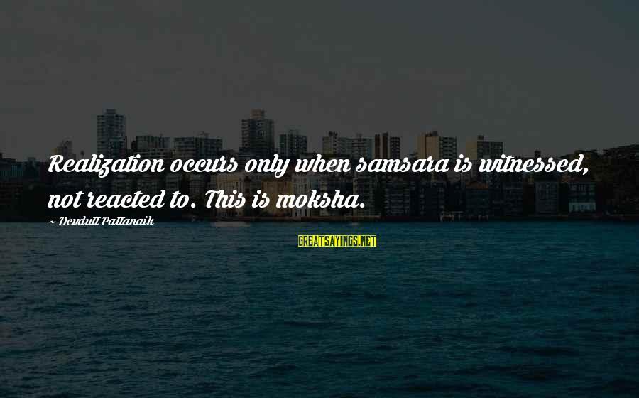 Moksha Sayings By Devdutt Pattanaik: Realization occurs only when samsara is witnessed, not reacted to. This is moksha.