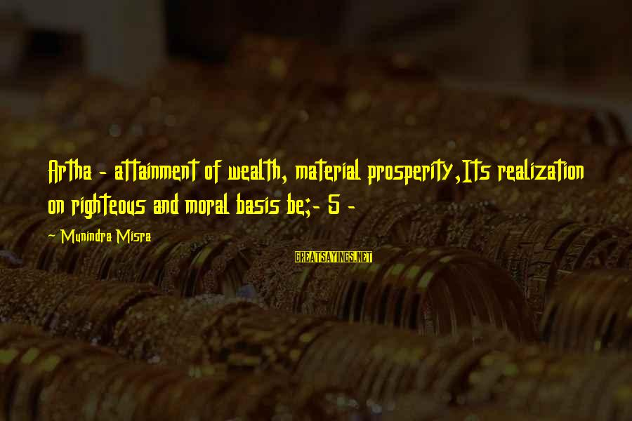 Moksha Sayings By Munindra Misra: Artha - attainment of wealth, material prosperity,Its realization on righteous and moral basis be;- 5