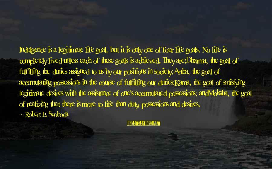 Moksha Sayings By Robert E. Svoboda: Indulgence is a legitimate life goal, but it is only one of four life goals.