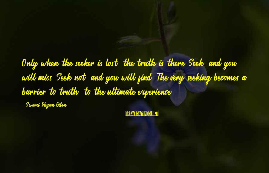 Moksha Sayings By Swami Dhyan Giten: Only when the seeker is lost, the truth is there. Seek, and you will miss.