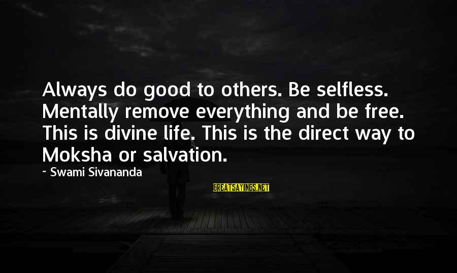 Moksha Sayings By Swami Sivananda: Always do good to others. Be selfless. Mentally remove everything and be free. This is