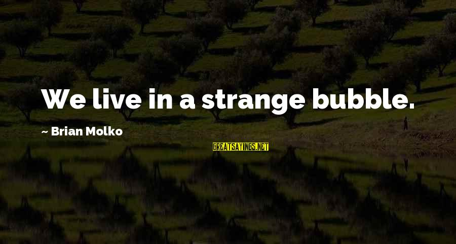 Molko Sayings By Brian Molko: We live in a strange bubble.
