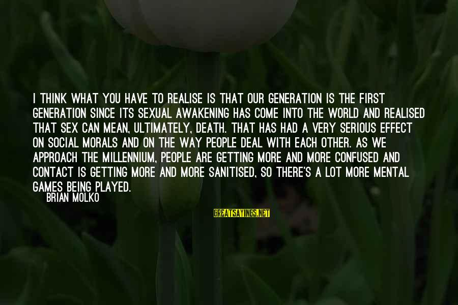 Molko Sayings By Brian Molko: I think what you have to realise is that our generation is the first generation