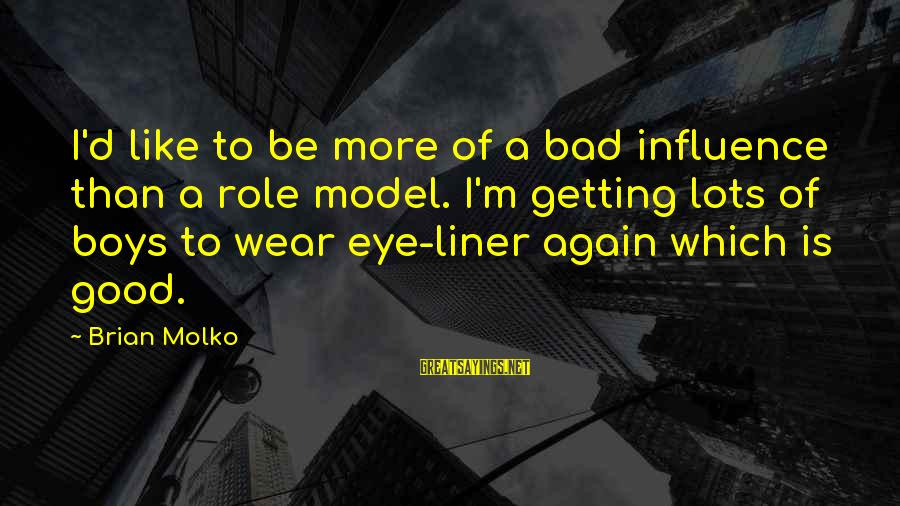 Molko Sayings By Brian Molko: I'd like to be more of a bad influence than a role model. I'm getting