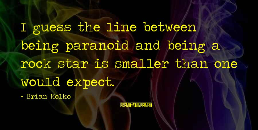 Molko Sayings By Brian Molko: I guess the line between being paranoid and being a rock star is smaller than