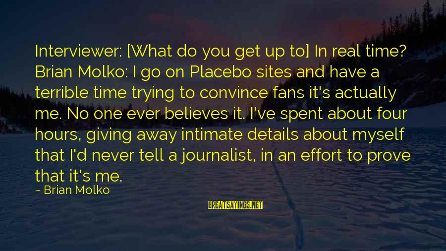 Molko Sayings By Brian Molko: Interviewer: [What do you get up to] In real time? Brian Molko: I go on