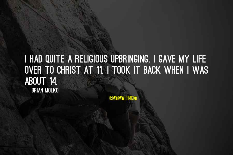 Molko Sayings By Brian Molko: I had quite a religious upbringing. I gave my life over to Christ at 11.