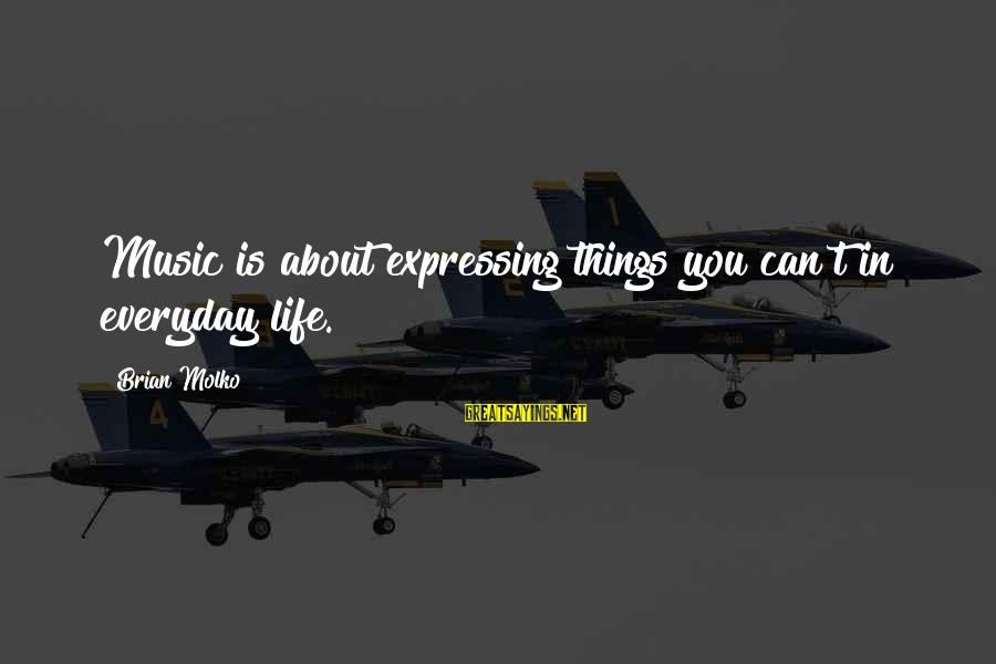 Molko Sayings By Brian Molko: Music is about expressing things you can't in everyday life.