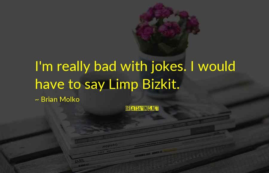 Molko Sayings By Brian Molko: I'm really bad with jokes. I would have to say Limp Bizkit.