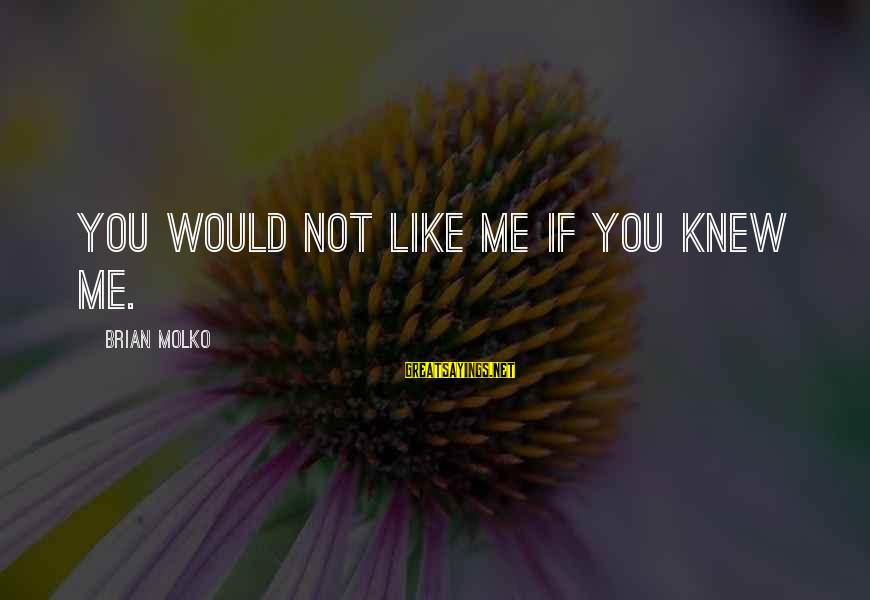 Molko Sayings By Brian Molko: You would not like me if you knew me.