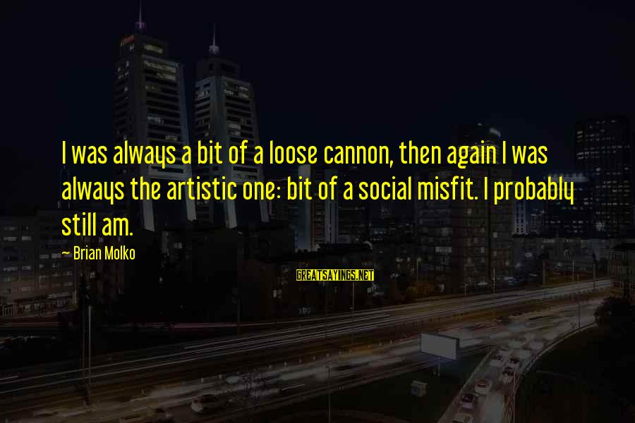 Molko Sayings By Brian Molko: I was always a bit of a loose cannon, then again I was always the