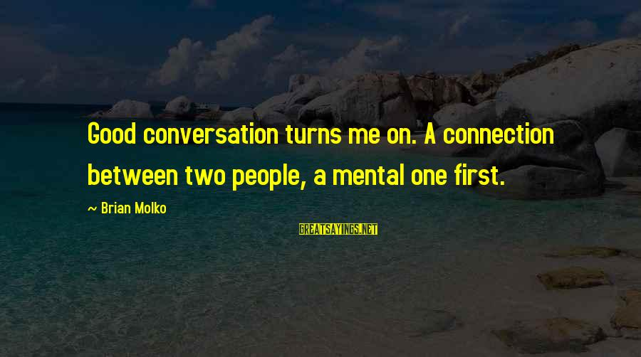 Molko Sayings By Brian Molko: Good conversation turns me on. A connection between two people, a mental one first.