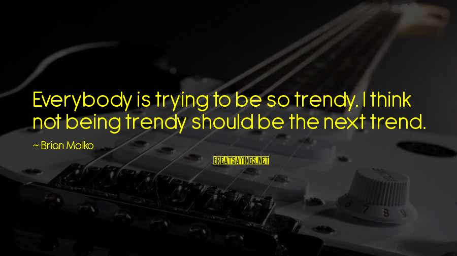 Molko Sayings By Brian Molko: Everybody is trying to be so trendy. I think not being trendy should be the