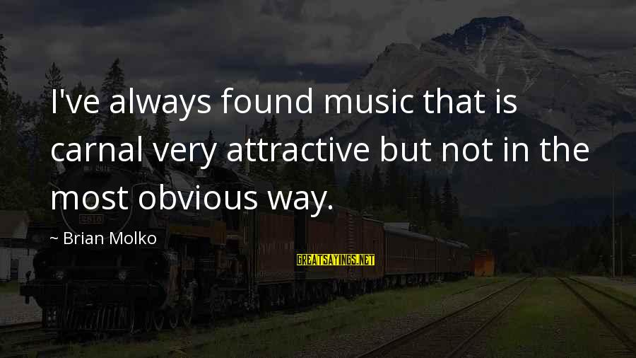 Molko Sayings By Brian Molko: I've always found music that is carnal very attractive but not in the most obvious