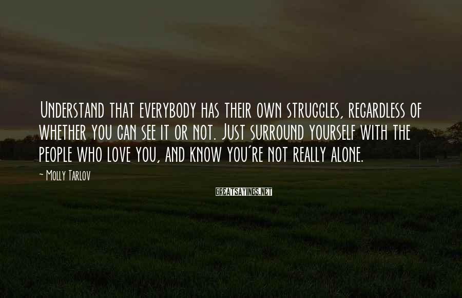 Molly Tarlov Sayings: Understand that everybody has their own struggles, regardless of whether you can see it or